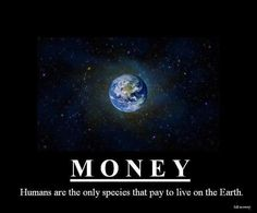 Money - Humans Are The Only Species That Pay To Live On The Earth