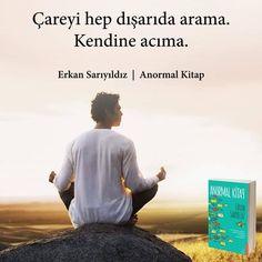 Çareyi hep dışarda arama. Kendine acıma.   - Erkan Sarıyıldız / Anormal Kitap  #sözler #anlamlısözler #güzelsözler #manalısözler #özlüsözler #alıntı #alıntılar #alıntıdır #alıntısözler #şiir #edebiyat #kitap #kitapsözleri #kitapalıntıları