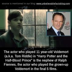 "The actor who played 11 year-old Voldemort (a.k.a. Tom Riddle) in ""Harry Potter and the Half-Blood Prince"" is the nephew of Ralph Fiennes, the actor who played the grown-up Voldemort in the final 5 films."