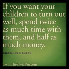 If you want your children to turn out well, spend twice as much time with them and half as much money.