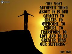 U201cThe Most Authentic Thing About Us Is Our Capacity To Create, To Overcome,  To Endure, To Transform, To Love And To Be Greater Than Our Suffering.