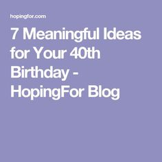 7 Meaningful Ideas for Your 40th Birthday - HopingFor Blog