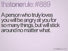 A person who truly loves you will be angry at you for so many things, but will stick around no matter what.