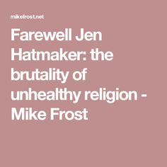 Farewell Jen Hatmaker: the brutality of unhealthy religion - Mike Frost