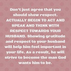 Don't just agree that you should show respect. ACTUALLY BEGIN TO ACT AND SPEAK AND THINK WITH RESPECT TOWARDS YOUR HUSBAND. Showing gratitude and respect to your husband will help him feel important in your life. As a result, he will strive to become the man God wants him to be.