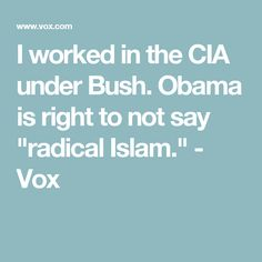 """I worked in the CIA under Bush. Obama is right to not say """"radical Islam."""" - Vox"""