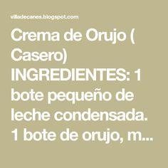 Crema de Orujo ( Casero) INGREDIENTES: 1 bote pequeño de leche condensada. 1 bote de orujo, medido en el de la leche condensada. 1 Fl...