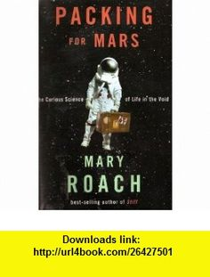 PACKING FOR MARS The Curious Science of Life in the Void (9781611293753) Mary Roach , ISBN-10: 1611293758  , ISBN-13: 978-1611293753 ,  , tutorials , pdf , ebook , torrent , downloads , rapidshare , filesonic , hotfile , megaupload , fileserve