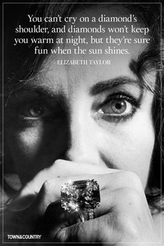 """You can't cry on a diamond's shoulder, and diamonds won't keep you warm at night, but they're sure fun when the sun shines"" ~ Elizabeth Taylor"