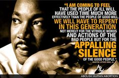 """""""I am coming to feel that the people of ill will have used time much more effectively than the people of good will. We will have to repent in this generation not merely for the vitriolic words and actions of the bad people but for the appalling silence of the good people."""" - Martin Luther King Jr.   Abolish Human Abortion   http://abolishhumanabortion.com/"""
