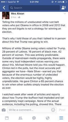 allthingswittyandneko:  friendly-neighborhood-patriarch:  r0sewaters:  Telling the millions of uneducated white rust belt voters who put Obama in office in 2008 and 2012 that they are evil bigots is not a strategy for winning an election.   Thats why I told those of you that I talked to in person about this that Trump was going to win.   Millions of white Obama swing voters voted for Trump. 29 percent of Latinos. 16 percent of black men. 42 percent of women. This was entirely predictable…
