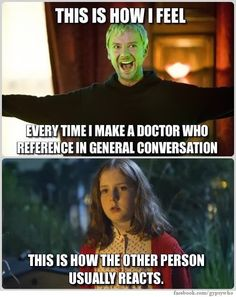 Some of my friends who don't watch Doctor Who makes that face whenever I talk about Doctor Who!