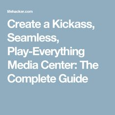 Create a Kickass, Seamless, Play-Everything Media Center: The Complete Guide