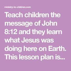 Teach children the message of John 8:12 and they learn what Jesus was doing here on Earth. This lesson plan is free for your church, home, or school.