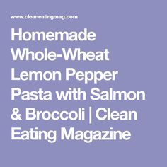 Homemade Whole-Wheat Lemon Pepper Pasta with Salmon & Broccoli | Clean Eating Magazine