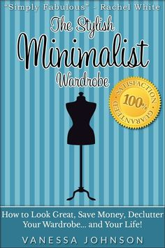The Stylish Minimalist Wardrobe: How to Look Great, Save Money, Declutter Your Wardrobe and Your Life! [Kindle Edition]