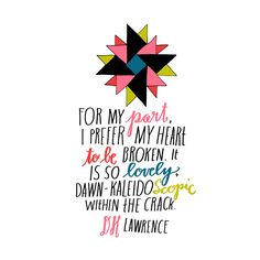 For my part, I prefer my heart to be broken. It is so lovely dawn-kaleidoscopic within the crack. - DH Lawrence