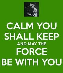 CALM YOU SHALL KEEP AND MAY THE FORCE BE WITH YOU