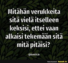 Mitähän verukkeita sitä vielä .. Someone Like Me, Live Life, Finland, Wise Words, Favorite Quotes, Life Is Good, Texts, Have Fun, Life Quotes
