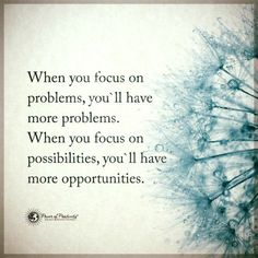 When you focus on problems, you'll have more problems. When you focus on possibilities