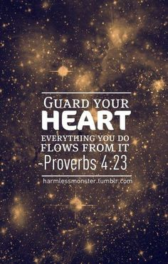 Proverbs 4:23  Keep your heart with all vigilance, for from it flow the springs of life. ~