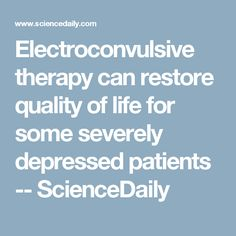 Electroconvulsive therapy can restore quality of life for some severely depressed patients -- ScienceDaily