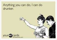 """Anything you can do, I can do drunker."" you heard it here first #funny #alcohol #someecards #drinking"