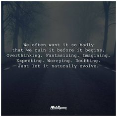We often want it so badly that we ruin it before it begins Overthinking Fantasizing Imagining Expecting Worrying Doubting Just let it naturally evolve.