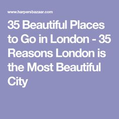 35 Beautiful Places to Go in London - 35 Reasons London is the Most Beautiful City