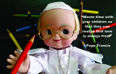 Pope Francis Doll Religious Quotes on how to waste time with your children so that they may know that love is free.