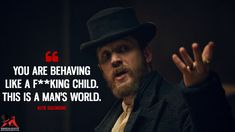 You are behaving like a f*****g child. This is a man's world. - Alfie Solomons (Peaky Blinders Quotes)