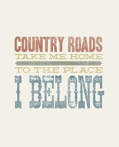 country roads take me home to the place I belong.