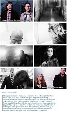 This post makes me massively emotional. She could have been their soldier. Imagine Meg and Cas hunting together. Imagine Meg Masters bleeding for the Winchesters and the boy she could have loved. Imagine meg masters as Team Free Will's finest lady fighting alongside the boys. Imagine Meg Masters giving the boys a grey perspective on demons, using her insight into hell to navigate through their troubles. Imagine Meg Masters sassing to Abaddon and interacting with the angels.