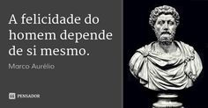 A felicidade do homem depende de si mesmo. — Marco Aurélio