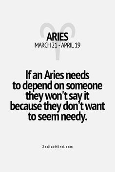 If an Aries needs to depend on someone they won't say it because they don't want to seen needy.