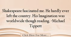 The most popular Michael Tippett Quotes About Imagination - 37864 : Shakespeare fascinated me. His Imagination was worldwide though reading. Imagination Quotes