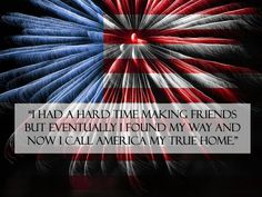 """I had a hard time making #friends but eventually I found my way and now I call #America my true #home."" #quote #July #4th #Fourth #USA #patriotic #pride"