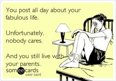 You post all day about yourfabulous life.Unfortunately,nobody cares.And you still live withyour parents.