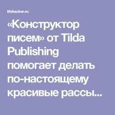 «Конструктор писем» от Tilda Publishing помогает делать по-настоящему красивые рассылки - Лайфхакер