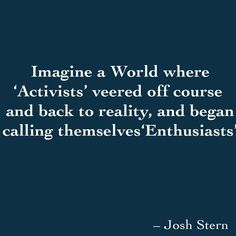 Imagine a World where 'Activists'...veered off course  and back to reality, and began calling themselves'Enthusiasts'