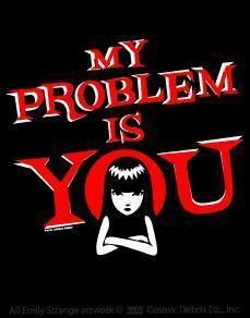 My problem is YOU. - Emily the Strange