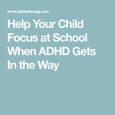 Help Your Child Focus at School When ADHD Gets In the Way