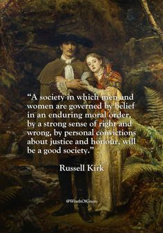"""A society in which men and women are governed by belief in an enduring moral order, by a strong sense of right and wrong, by personal convictions about justice and honour, will be a good society.""  – Russell Kirk"