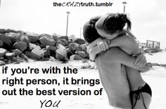 if you're with the right person, it brings out the best version of you.