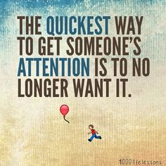 The quickest way to get someone's attention is to no longer want it..isn't that the truth!!!