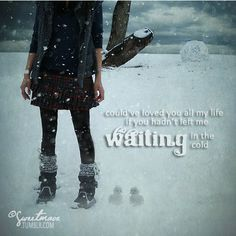 could've loved you all my life if you hadn't left me waiting in the cold