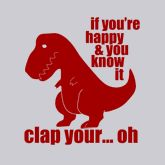 If You're Happy and You Know It Clap Your.... Sad T-Rex Shirt