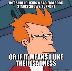 Not sure if liking a sad facebook status shows support or if it means I like their sadness. Facebook etiquette: first world problems. #futurama #frymeme