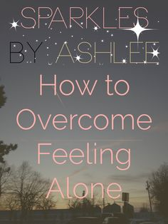 How to Overcome Feeling Alone by Sparkles by Ashlee: faith, funny, & fulfilling dreams