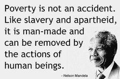 """""""Poverty is not an accident. Like slavery and apartheid, it is man-made and can be removed by the actions of human beings."""" - Nelson Mandela"""
